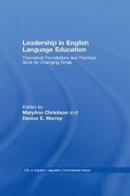 Leadership in English Language Education: Theoretical Foundations and Practical Skills for Changing Times: Theoretical Foundations and Practical Skills for Changing Times
