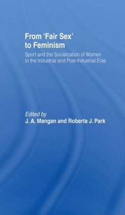 From Fair Sex to Feminism: Sport and the Socialization of Women in the Industrial and Post-Industrial Eras