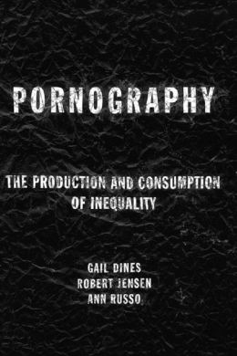 Pornography: The Production and Consumption of Inequality: The Production and Consumption of Inequality