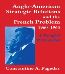 Anglo-American Strategic Relations and the French Problem, 1960-1963: A Troubled Partnership