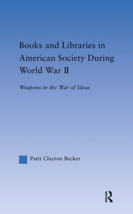 Books and Libraries in American Society during World War II: Weapons in the War of Ideas