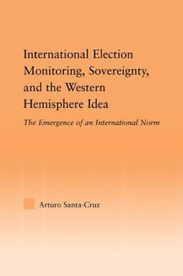 International Election Monitoring Sovereignty and the Western Hemisphere Idea: The Emergence of an International Norm: The Emergence of an International Norm