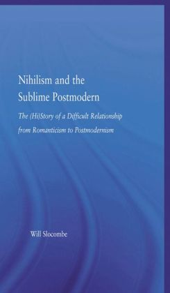 Nihilism and the Sublime Postmodern: The (Hi)Story of a Difficult Relationship from Romanticism to Postmodernism