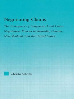 Negotiating Claims: The Emergence of Indigenous Land Claim Negotiation Policies in Australia, Canada, New Zealand, and the United States