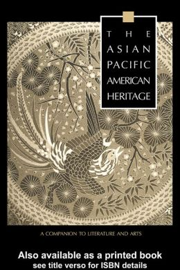 The Asian Pacific American Heritage: A Companion to Literature and Arts