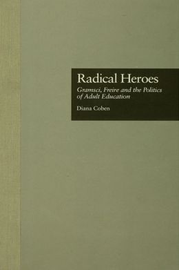 Radical Heroes: Gramsci, Freire and the Poitics of Adult Education