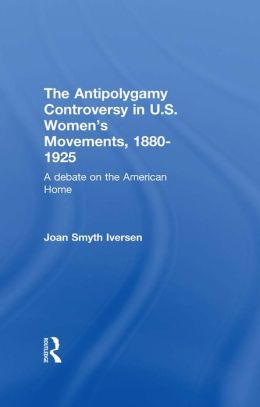 The Antipolygamy Controversy in U.S. Women's Movements, 1880-1925: A Debate on the American Home