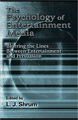 The Psychology of Entertainment Media: Blurring the Lines Between Entertainment and Persuasion