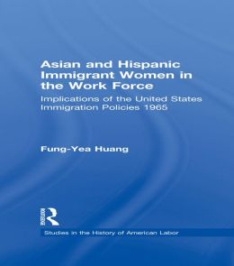 Asian and Hispanic Immigrant Women in the Work Force: Implications of the United States Immigration Policies since 1965