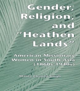 Gender, Religion, and the Heathen Lands: American Missionary Women in South Asia, 1860s-1940s