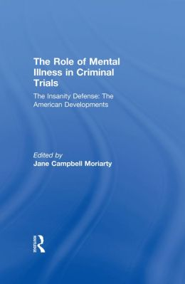 The Insanity Defense: American Developments: The Role of Mental Illness in Criminal Trials