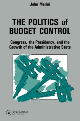 The Politics Of Budget Control: Congress, The Presidency And Growth Of The Administrative State
