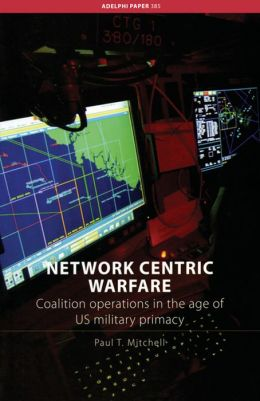 Network Centric Warfare: Coalition Operations in the Age of US Military Primacy
