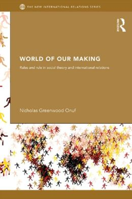 World of Our Making: Rules and Rule in Social Theory and International Relations
