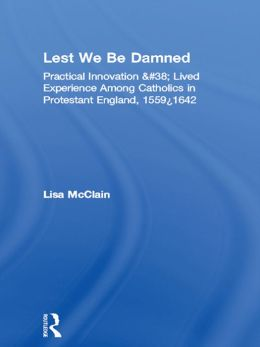 Lest We Be Damned: Practical Innovation & Lived Experience Among Catholics in Protestant England, 1559-1642
