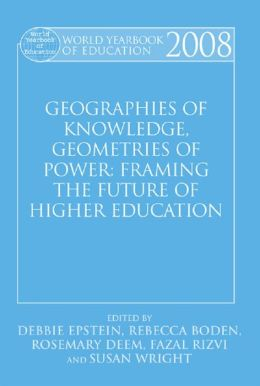 World Yearbook of Education 2008: Geographies of Knowledge, Geometries of Power: Framing the Future of Higher Education