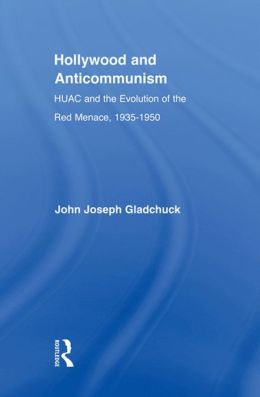 Hollywood and Anticommunism: HUAC and the Evolution of the Red Menace, 1935-1950