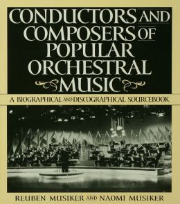 Conductors and Composers of Popular Orchestral Music: A Biographical and Discographical Sourcebook