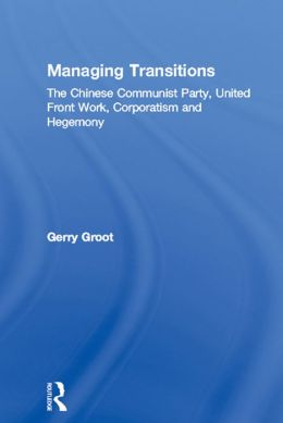 Managing Transitions: The Chinese Communist Party, United Front Work, Corporatism and Hegemony