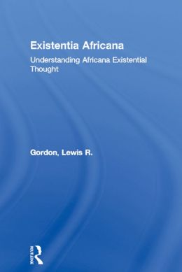 Existentia Africana: Understanding Africana Existential Thought