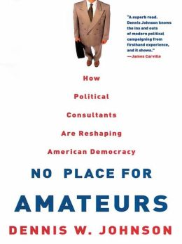 No Place for Amateurs: How Political Consultants are Reshaping American Democracy