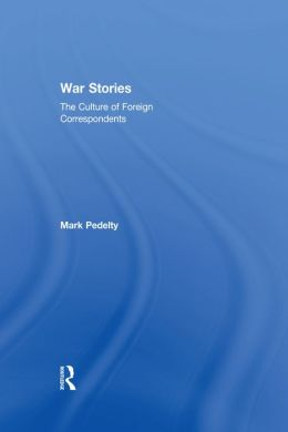 War Stories: The Culture of Foreign Correspondents