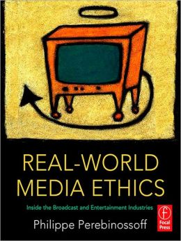 Real-World Media Ethics: Inside the Broadcast and Entertainment Industries