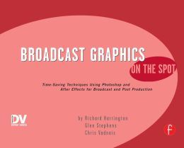 Broadcast Graphics On the Spot: Timesaving Techniques Using Photoshop and After Effects for Broadcast and Post Production