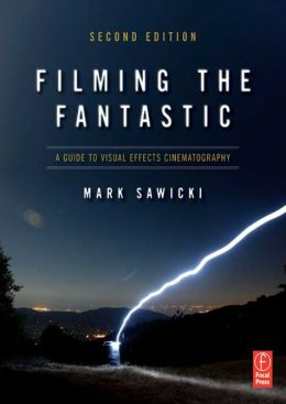Filming the Fantastic: A Guide to Visual Effects Cinematography: A Guide to Visual Effects Cinematography