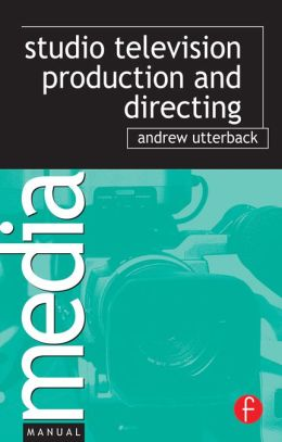 Studio Television Production and Directing: Studio-Based Television Production and Directing