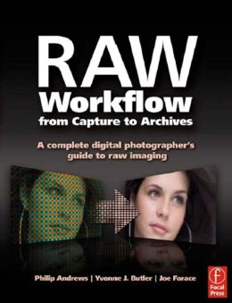 Raw Workflow from Capture to Archives: A Complete Digital Photographer's Guide to Raw Imaging