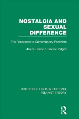 Nostalgia and Sexual Difference (RLE Feminist Theory): The Resistance to Contemporary Feminism