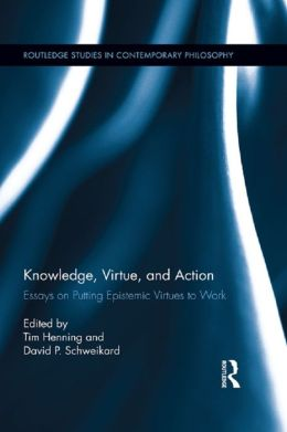 Knowledge, Virtue, and Action: Putting Epistemic Virtues to Work: Putting Epistemic Virtues to Work