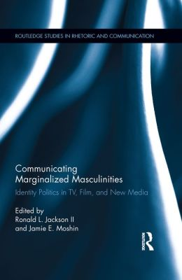 Communicating Marginalized Masculinities: Identity Politics in TV, Film, and New Media
