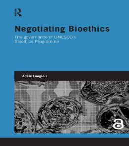 Negotiating Bioethics: The Governance of UNESCO's Bioethics Programme