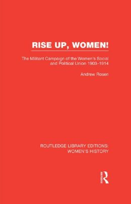 Rise Up, Women!: The Militant Campaign of the Women's Social and Political Union, 1903-1914