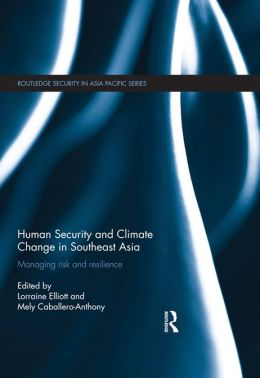 Human Security and Climate Change in Southeast Asia: Managing Risk and Resilience