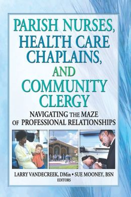 Parish Nurses Health Care Chaplains and Community Clergy: Navigating the Maze of Professional Relationships