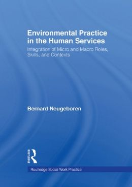 Environmental Practice in the Human Services: Integration of Micro and Macro Roles, Skills, and Contexts