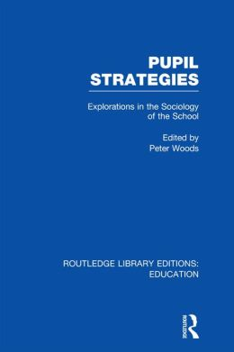 Pupil Strategies (RLE Edu L): Explorations in the Sociology of the School