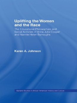 Uplifting the Women and the Race: The Lives, Educational Philosophies and Social Activism of Anna Julia Cooper and Nannie Helen Burroughs