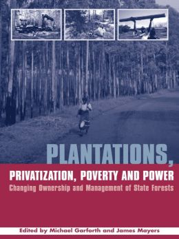 Plantations Privatization Poverty and Power: Changing Ownership and Management of State Forests