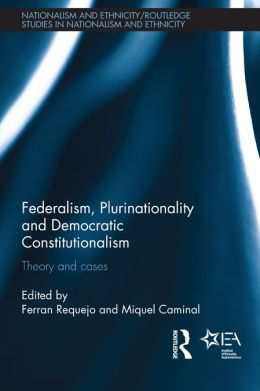 Federalism, Plurinationality and Democratic Constitutionalism: Theory and Cases
