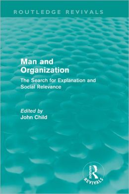 Man and Organization (Routledge Revivals): The Search for Explanation and Social Relevance