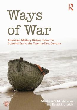 Ways of War: American Military History from the Colonial Era to the Twenty-First Century: American Military History from the Colonial Era to the Twenty-First Century