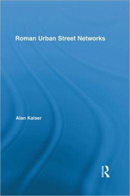 Roman Urban Street Networks: Streets and the Organization of Space in Four Cities