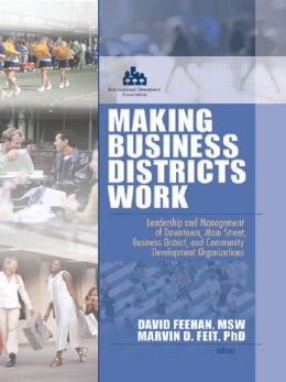 Making Business Districts Work: Leadership and Management of Downtown, Main Street, Business District, and Community Development Org