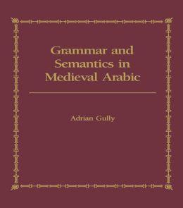 Grammar and Semantics in Medieval Arabic: The Study of Ibn-Hisham's 'Mughni I-Labib'