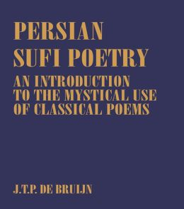 Persian Sufi Poetry: An Introduction to the Mystical Use of Classical Persian Poems