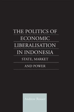 The Politics of Economic Liberalization in Indonesia: State, Market and Power